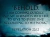 Revelation 22-12 - Behold, I am coming quickly